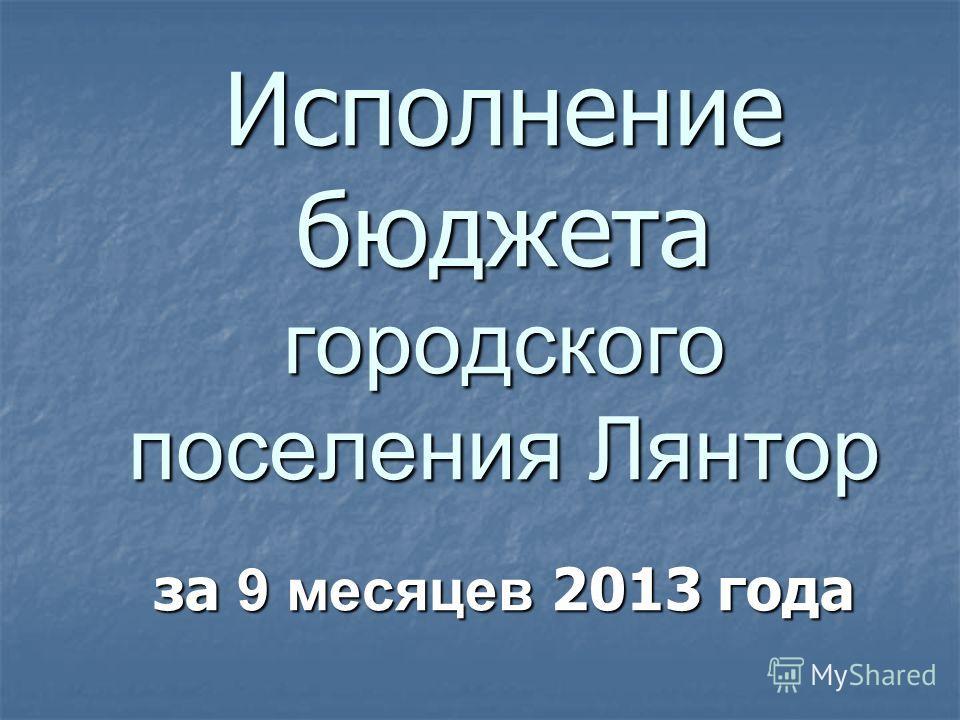Исполнение бюджета городского поселения Лянтор за 9 месяцев 2013 года