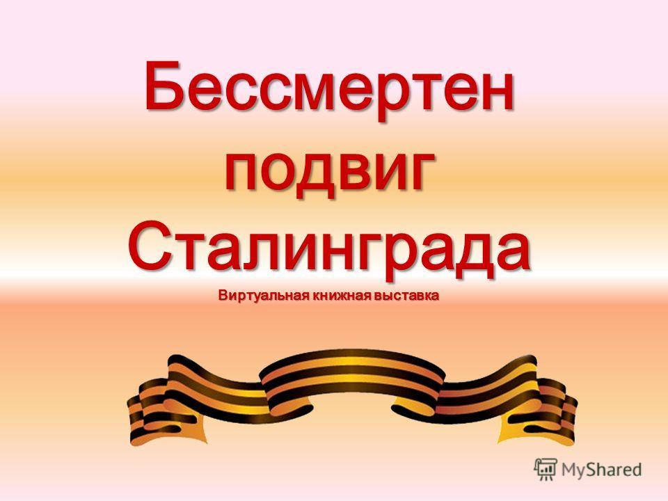 Бессмертен подвиг Сталинграда Виртуальная книжная выставка