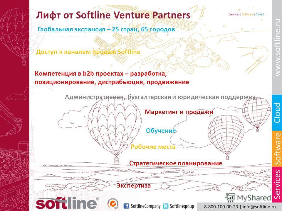 Лифт от Softline Venture Partners Доступ к каналам продаж Softline Компетенция в b2b проектах – разработка, позиционирование, дистрибьюция, продвижение Административная, бухгалтерская и юридическая поддержка Глобальная экспансия – 25 стран, 65 городо
