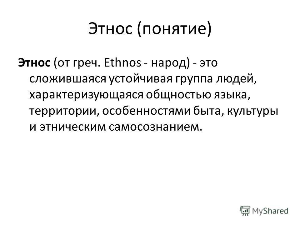 Этнос (понятие) Этнос (от греч. Ethnos - народ) - это сложившаяся устойчивая группа людей, характеризующаяся общностью языка, территории, особенностями быта, культуры и этническим самосознанием.