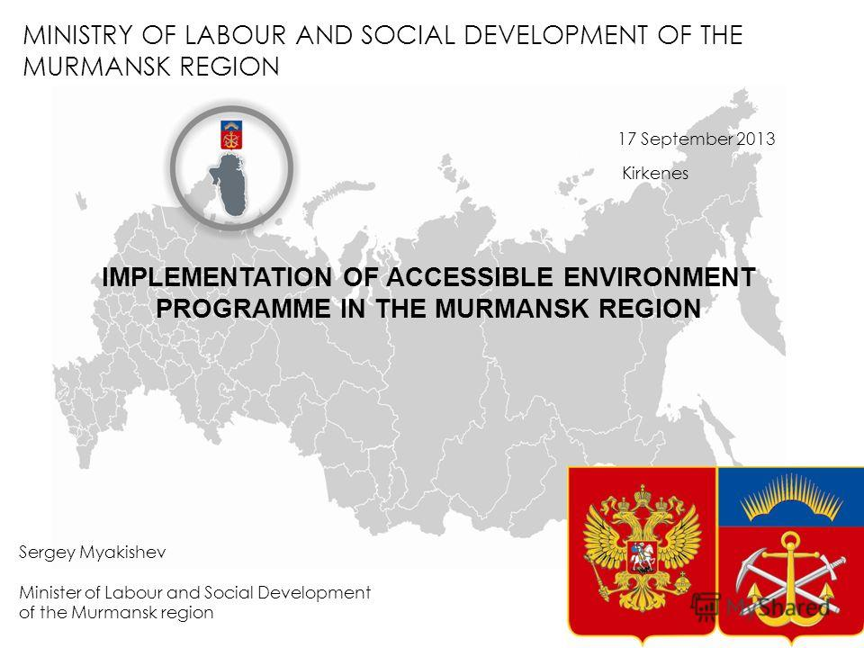 MINISTRY OF LABOUR AND SOCIAL DEVELOPMENT OF THE MURMANSK REGION Sergey Myakishev Minister of Labour and Social Development of the Murmansk region 17 September 2013 Kirkenes IMPLEMENTATION OF ACCESSIBLE ENVIRONMENT PROGRAMME IN THE MURMANSK REGION