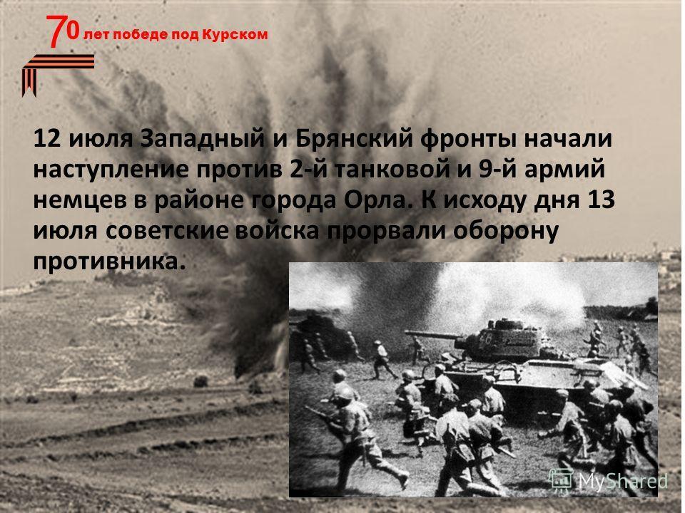 7 12 июля Западный и Брянский фронты начали наступление против 2-й танковой и 9-й армий немцев в районе города Орла. К исходу дня 13 июля советские войска прорвали оборону противника.