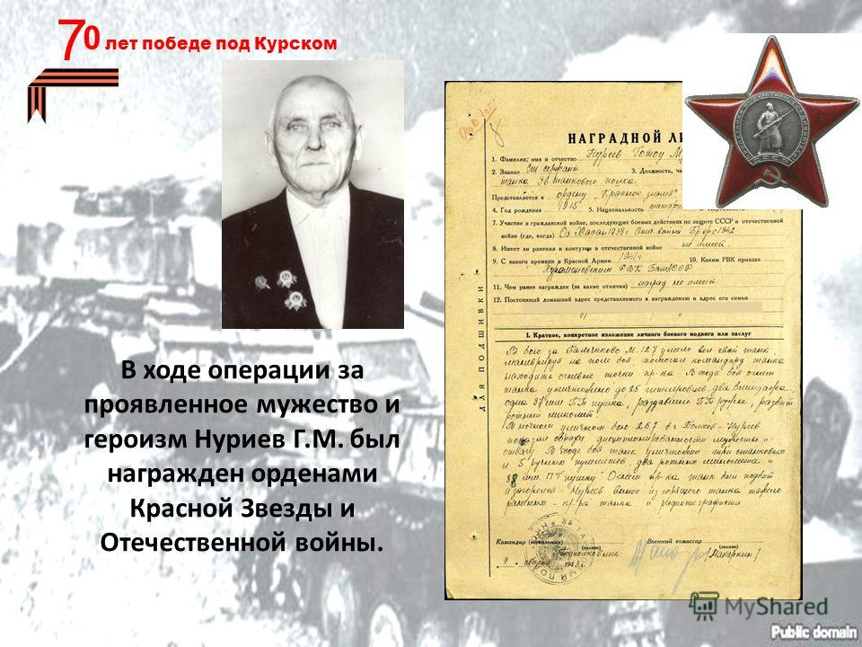 В ходе операции за проявленное мужество и героизм Нуриев Г.М. был награжден орденами Красной Звезды и Отечественной войны. 0 лет победе под Курском 7
