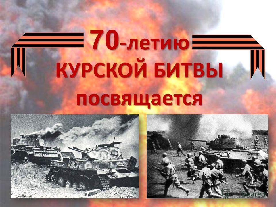 70 -летию КУРСКОЙ БИТВЫ посвящается