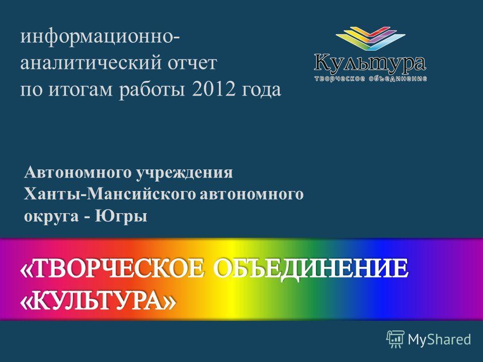 Автономного учреждения Ханты-Мансийского автономного округа - Югры информационно- аналитический отчет по итогам работы 2012 года