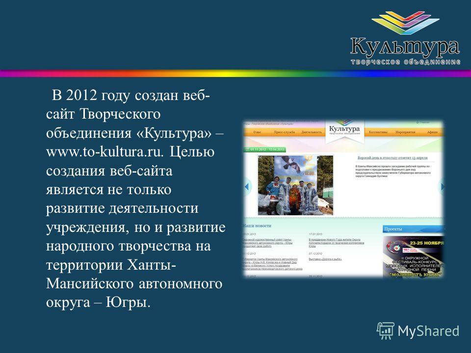 В 2012 году создан веб- сайт Творческого объединения «Культура» – www.to-kultura.ru. Целью создания веб-сайта является не только развитие деятельности учреждения, но и развитие народного творчества на территории Ханты- Мансийского автономного округа