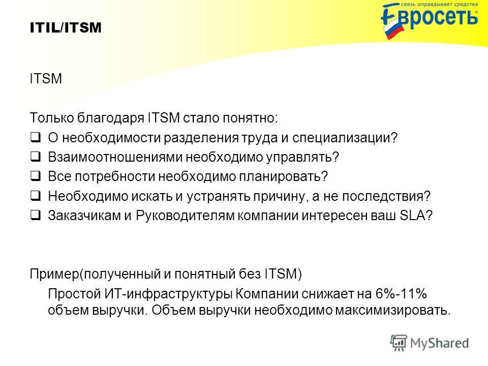 ITIL/ITSM ITSM Только благодаря ITSM стало понятно: О необходимости разделения труда и специализации? Взаимоотношениями необходимо управлять? Все потребности необходимо планировать? Необходимо искать и устранять причину, а не последствия? Заказчикам