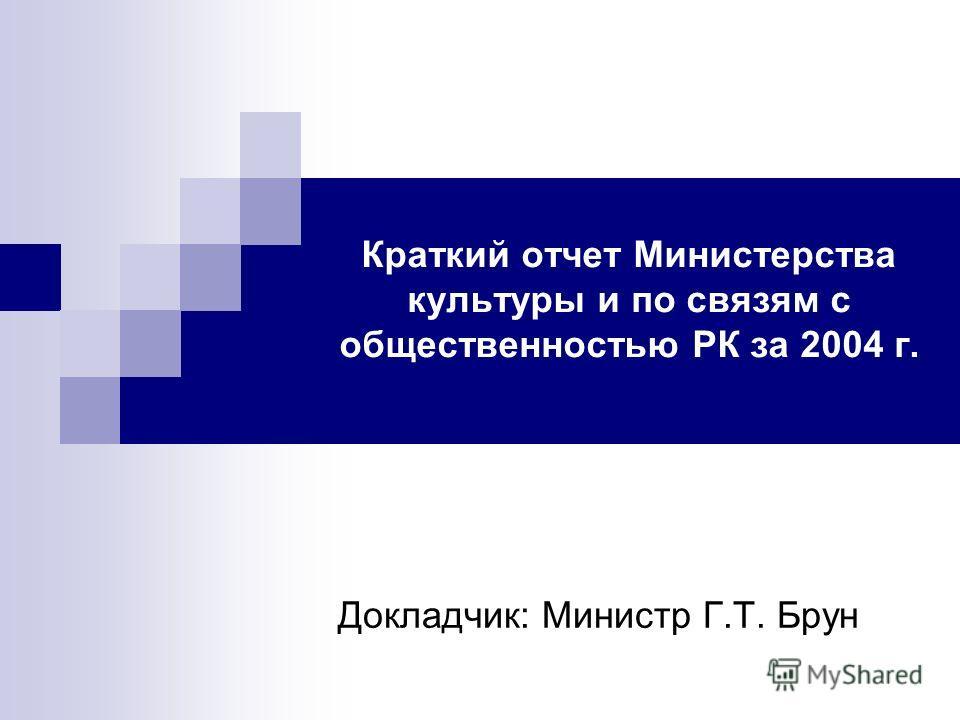 Краткий отчет Министерства культуры и по связям с общественностью РК за 2004 г. Докладчик: Министр Г.Т. Брун