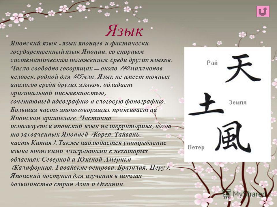 Язык Японский язык - язык японцев и фактически государственный язык Японии, со спорным систематическим положением среди других языков. Число свободно говорящих около 140 миллионов человек, родной для 125 млн. Язык не имеет точных аналогов среди други