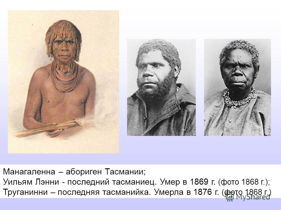 Манагаленна – абориген Тасмании; Уильям Лэнни - последний тасманиец. Умер в 1869 г. (фото 1868 г.); Труганинни – последняя тасманийка. Умерла в 1876 г. (фото 1868 г.)
