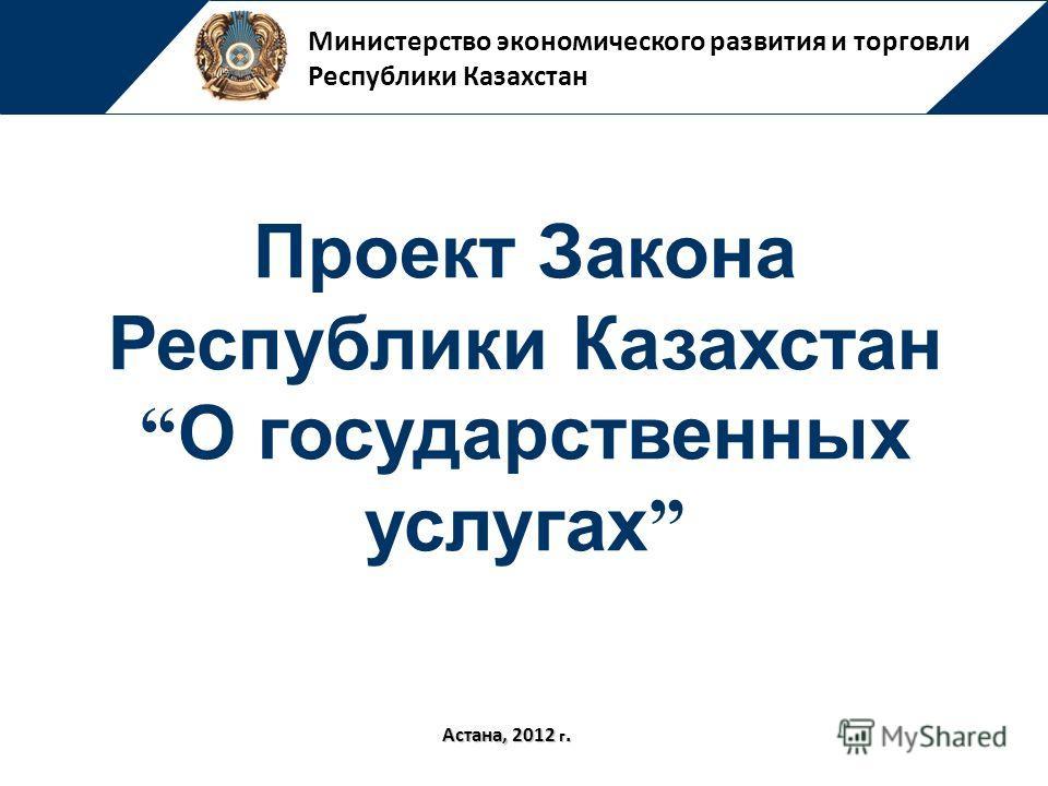 Министерство экономического развития и торговли Республики Казахстан Астана, 2012 г. Проект Закона Республики Казахстан О государственных услугах