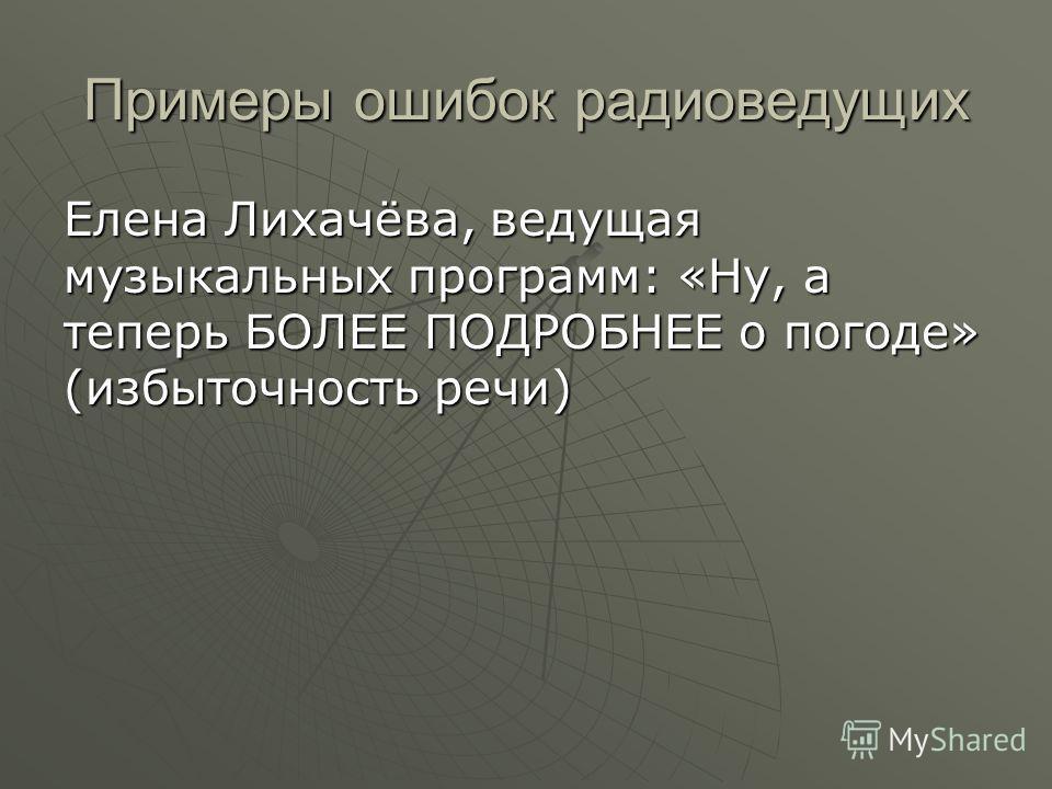 Примеры ошибок радиоведущих Елена Лихачёва, ведущая музыкальных программ: «Ну, а теперь БОЛЕЕ ПОДРОБНЕЕ о погоде» (избыточность речи)