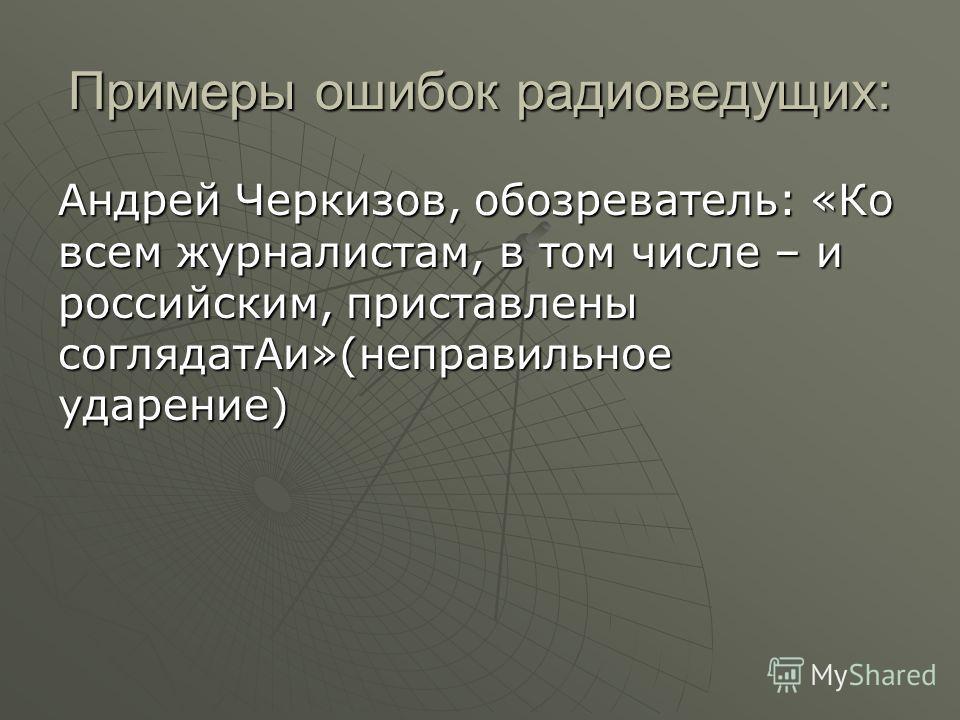 Примеры ошибок радиоведущих: Андрей Черкизов, обозреватель: «Ко всем журналистам, в том числе – и российским, приставлены соглядатАи»(неправильное ударение)