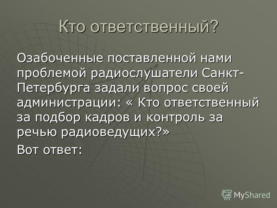 Кто ответственный? Озабоченные поставленной нами проблемой радиослушатели Санкт- Петербурга задали вопрос своей администрации: « Кто ответственный за подбор кадров и контроль за речью радиоведущих?» Вот ответ:
