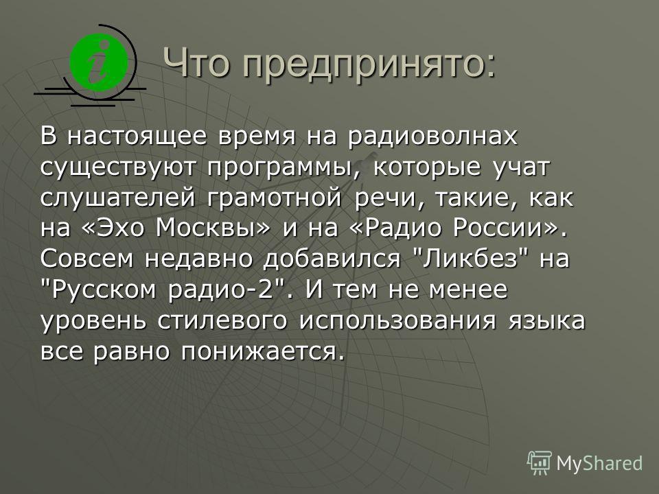 Что предпринято: В настоящее время на радиоволнах существуют программы, которые учат слушателей грамотной речи, такие, как на «Эхо Москвы» и на «Радио России». Совсем недавно добавился