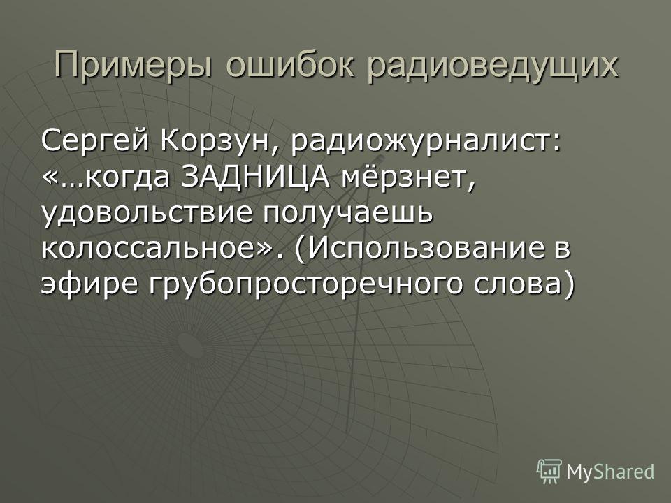 Примеры ошибок радиоведущих Сергей Корзун, радиожурналист: «…когда ЗАДНИЦА мёрзнет, удовольствие получаешь колоссальное». (Использование в эфире грубопросторечного слова)