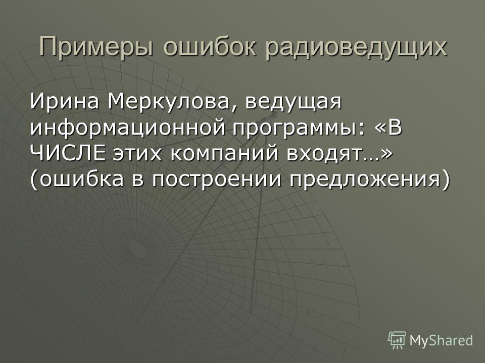 Примеры ошибок радиоведущих Ирина Меркулова, ведущая информационной программы: «В ЧИСЛЕ этих компаний входят…» (ошибка в построении предложения)