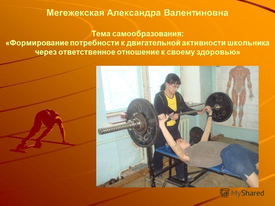 Мегежекская Александра Валентиновна Тема самообразования: «Формирование потребности к двигательной активности школьника через ответственное отношение к своему здоровью»