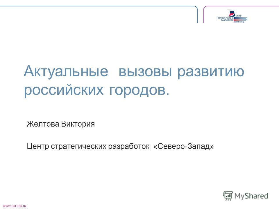 www.csr-nw.ru Актуальные вызовы развитию российских городов. Желтова Виктория Центр стратегических разработок «Северо-Запад»