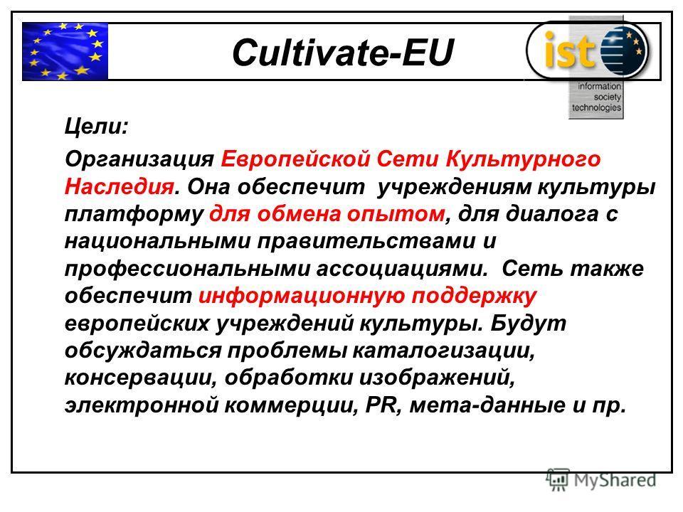 Cultivate-EU Цели: Организация Европейской Сети Культурного Наследия. Она обеспечит учреждениям культуры платформу для обмена опытом, для диалога с национальными правительствами и профессиональными ассоциациями. Сеть также обеспечит информационную по