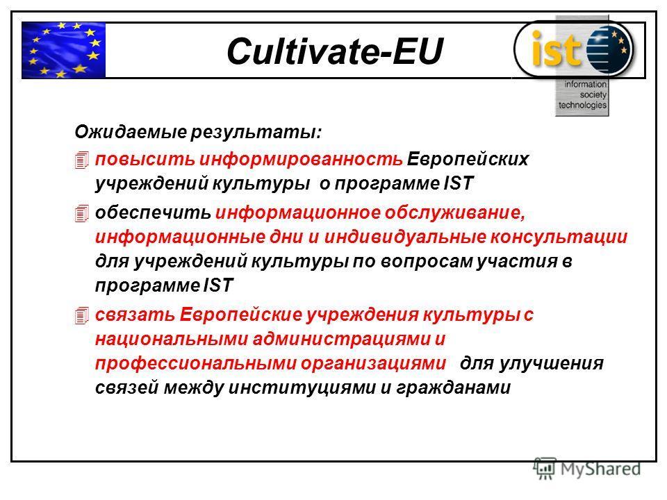 Cultivate-EU Ожидаемые результаты: 4повысить информированность Европейских учреждений культуры о программе IST 4обеспечить информационное обслуживание, информационные дни и индивидуальные консультации для учреждений культуры по вопросам участия в про