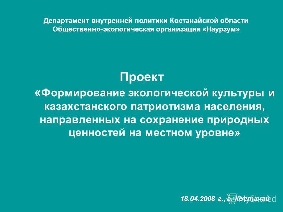 Проект « Формирование экологической культуры и казахстанского патриотизма населения, направленных на сохранение природных ценностей на местном уровне» Департамент внутренней политики Костанайской области Общественно-экологическая организация «Наурзум
