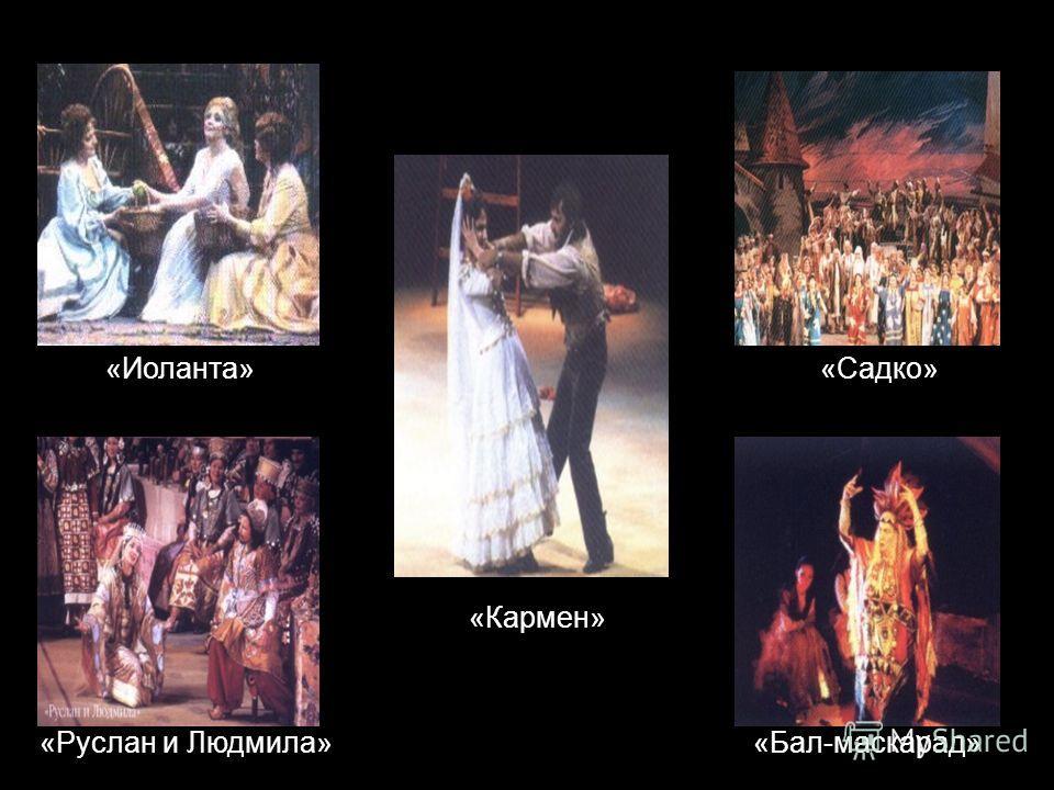 «Кармен» «Бал-маскарад»«Руслан и Людмила» «Иоланта»«Садко»