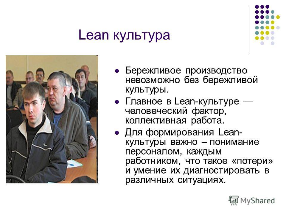 Lean культура Бережливое производство невозможно без бережливой культуры. Главное в Lean-культуре человеческий фактор, коллективная работа. Для формирования Lean- культуры важно – понимание персоналом, каждым работником, что такое «потери» и умение и