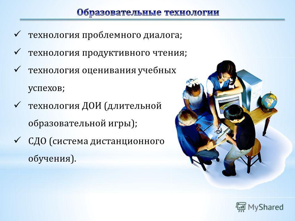 технология проблемного диалога; технология продуктивного чтения; технология оценивания учебных успехов; технология ДОИ (длительной образовательной игры); СДО (система дистанционного обучения).
