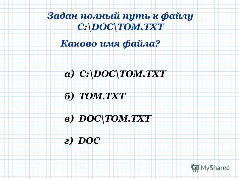 Задан полный путь к файлу C:\DOC\TOM.TXT Каково имя файла? а) C:\DOC\TOM.TXT б) TOM.TXT в) DOC\TOM.TXT г) DOC