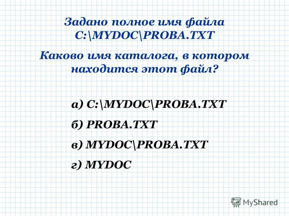 Задано полное имя файла C:\MYDOC\PROBA.TXT Каково имя каталога, в котором находится этот файл? а) C:\MYDOC\PROBA.TXT б) PROBA.TXT в) MYDOC\PROBA.TXT г) MYDOC