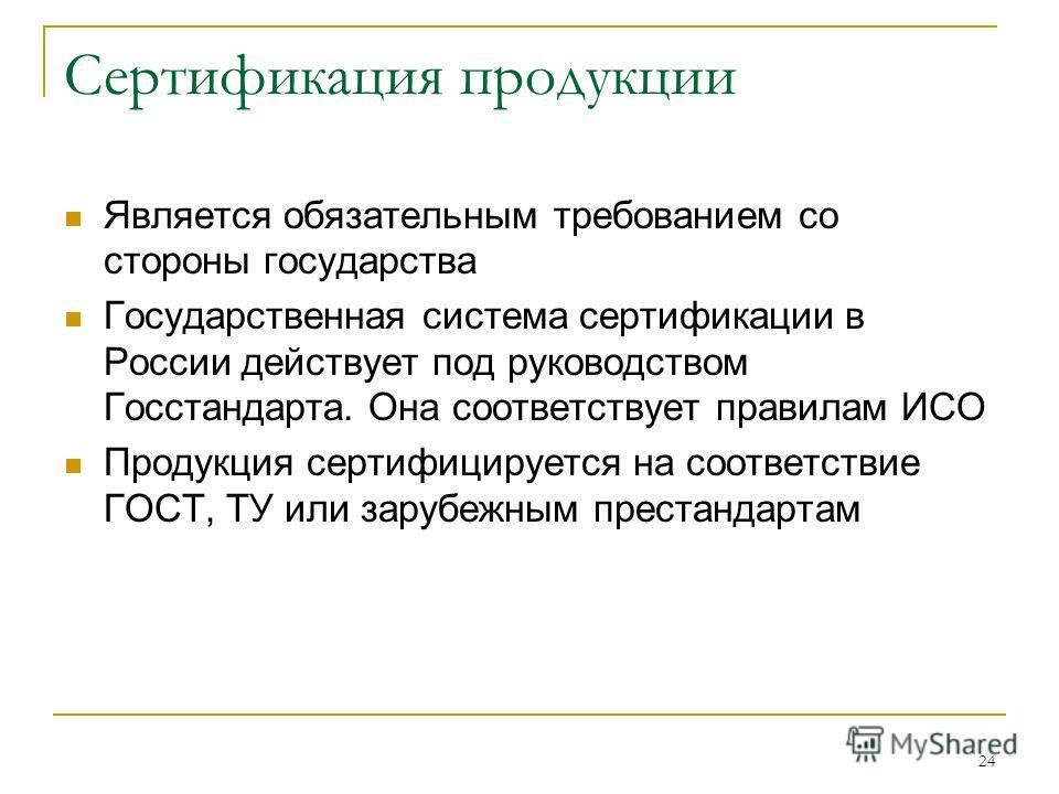 24 Сертификация продукции Является обязательным требованием со стороны государства Государственная система сертификации в России действует под руководством Госстандарта. Она соответствует правилам ИСО Продукция сертифицируется на соответствие ГОСТ, Т