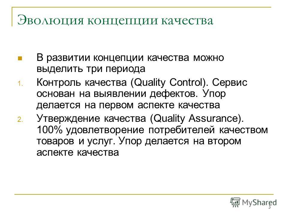 3 Эволюция концепции качества В развитии концепции качества можно выделить три периода 1. Контроль качества (Quality Control). Сервис основан на выявлении дефектов. Упор делается на первом аспекте качества 2. Утверждение качества (Quality Assurance).