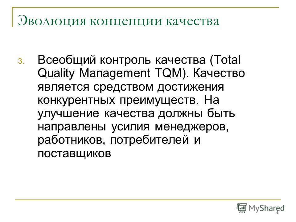 4 Эволюция концепции качества 3. Всеобщий контроль качества (Total Quality Management TQM). Качество является средством достижения конкурентных преимуществ. На улучшение качества должны быть направлены усилия менеджеров, работников, потребителей и по