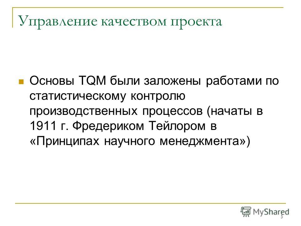 5 Управление качеством проекта Основы TQM были заложены работами по статистическому контролю производственных процессов (начаты в 1911 г. Фредериком Тейлором в «Принципах научного менеджмента»)