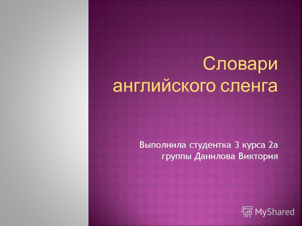 Словари английского сленга Выполнила студентка 3 курса 2а группы Данилова Виктория