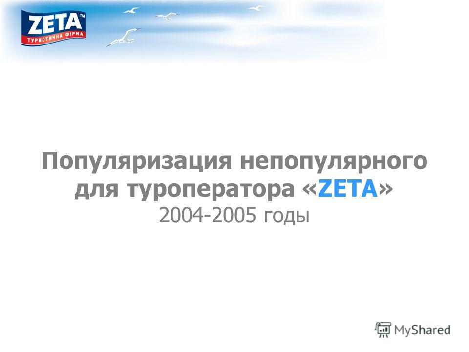 Популяризация непопулярного для туроператора «ZETA» 2004-2005 годы