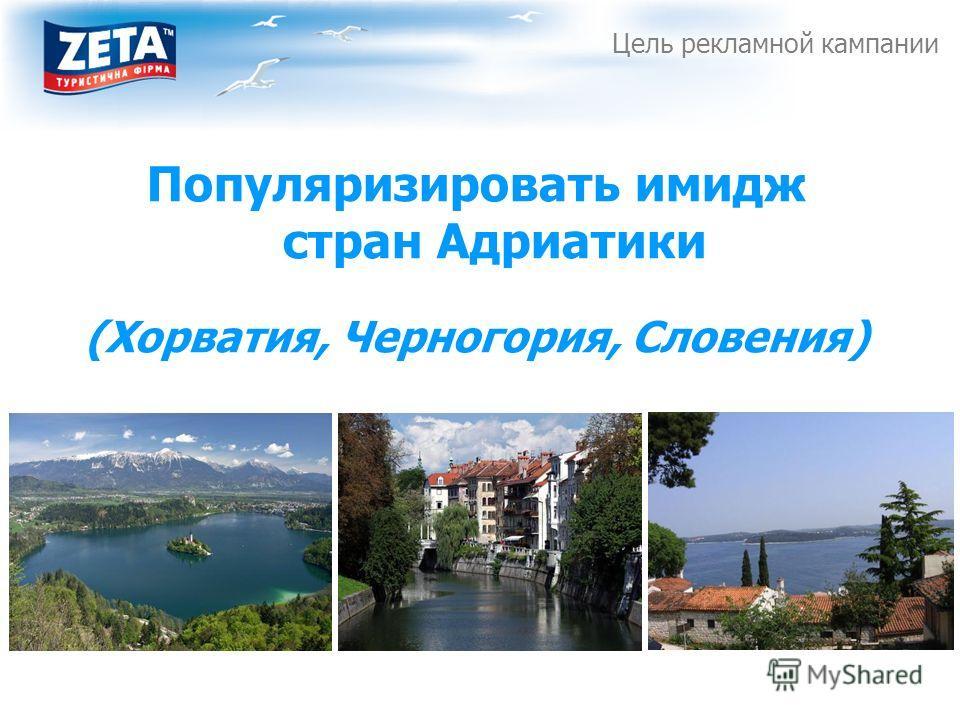 Цель рекламной кампании Популяризировать имидж стран Адриатики (Хорватия, Черногория, Словения)