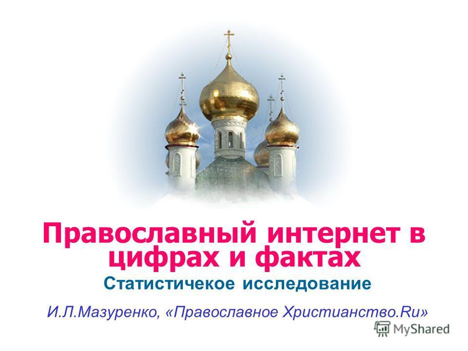 Статистичекое исследование И.Л.Мазуренко, «Православное Христианство.Ru» Православный интернет в цифрах и фактах