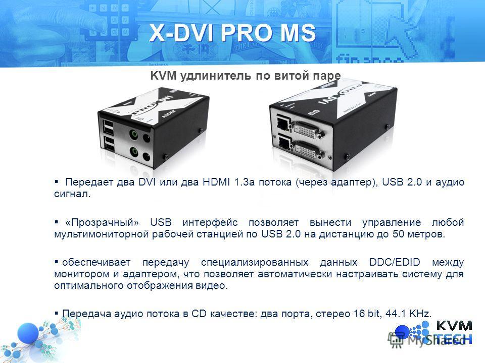 X-DVI PRO MS Передает два DVI или два HDMI 1.3а потока (через адаптер), USB 2.0 и аудио сигнал. «Прозрачный» USB интерфейс позволяет вынести управление любой мультимониторной рабочей станцией по USB 2.0 на дистанцию до 50 метров. обеспечивает передач