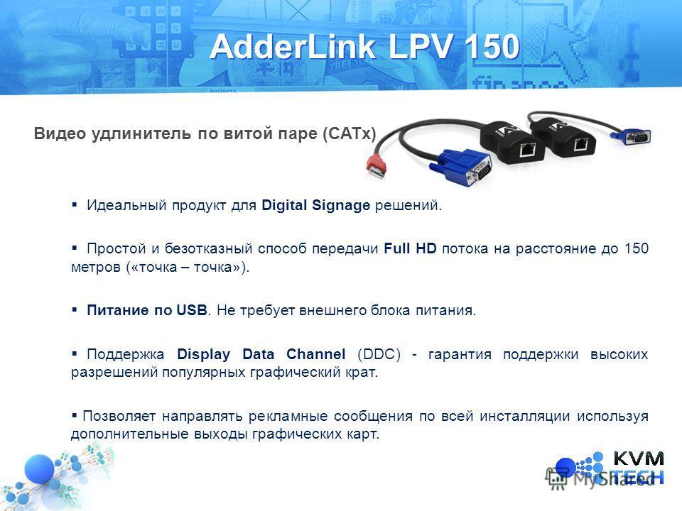 AdderLink LPV 150 Идеальный продукт для Digital Signage решений. Простой и безотказный способ передачи Full HD потока на расстояние до 150 метров («точка – точка»). Питание по USB. Не требует внешнего блока питания. Поддержка Display Data Channel (DD