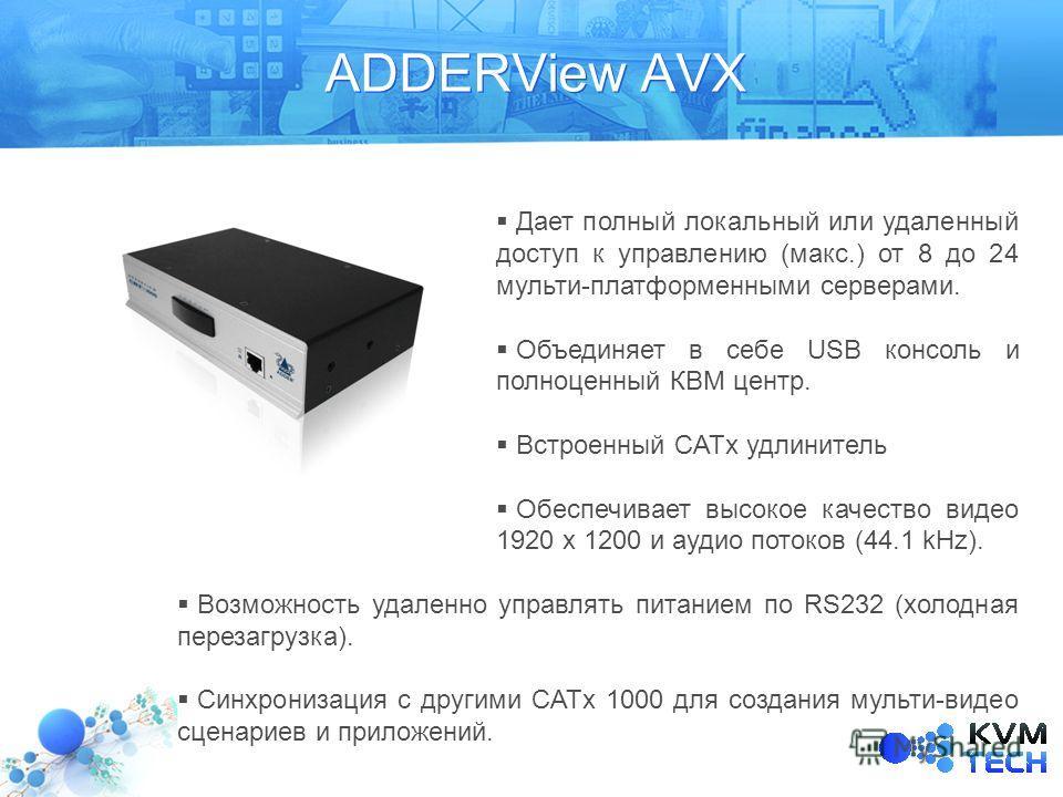 ADDERView AVX Дает полный локальный или удаленный доступ к управлению (макс.) от 8 до 24 мульти-платформенными серверами. Объединяет в себе USB консоль и полноценный КВМ центр. Встроенный CATx удлинитель Обеспечивает высокое качество видео 1920 x 120