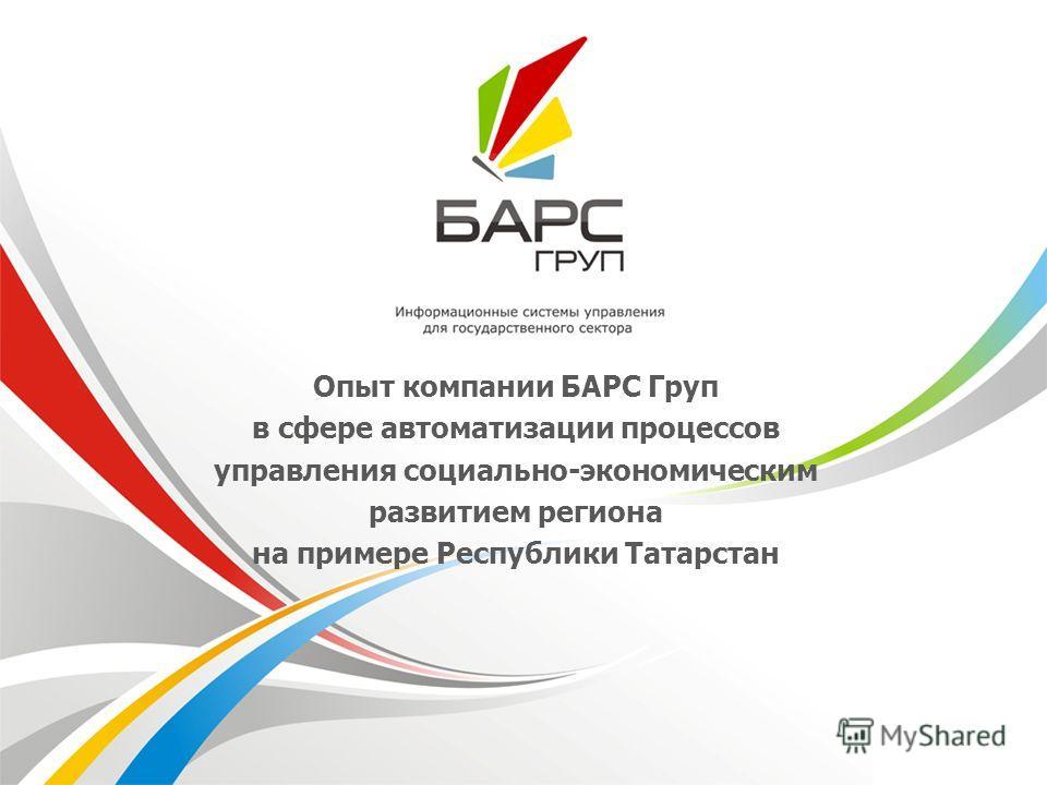Опыт компании БАРС Груп в сфере автоматизации процессов управления социально-экономическим развитием региона на примере Республики Татарстан
