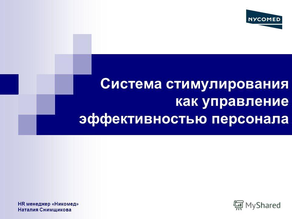 HR менеджер «Никомед» Наталия Снимщикова Система стимулирования как управление эффективностью персонала