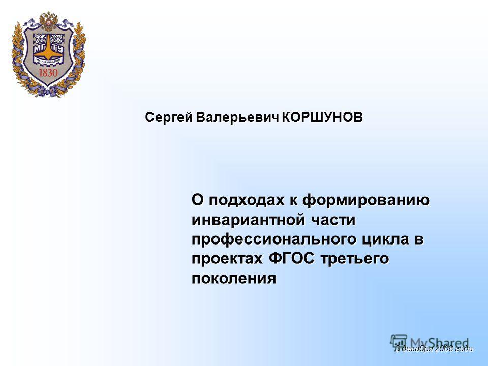 О подходах к формированию инвариантной части профессионального цикла в проектах ФГОС третьего поколения Сергей Валерьевич КОРШУНОВ 3 декабря 2008 года