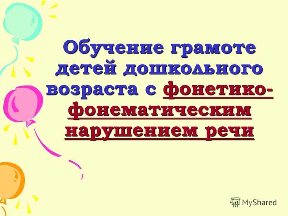 Обучение грамоте детей дошкольного возраста с фонетико- фонематическим нарушением речи фонетико- фонематическим нарушением речифонетико- фонематическим нарушением речи