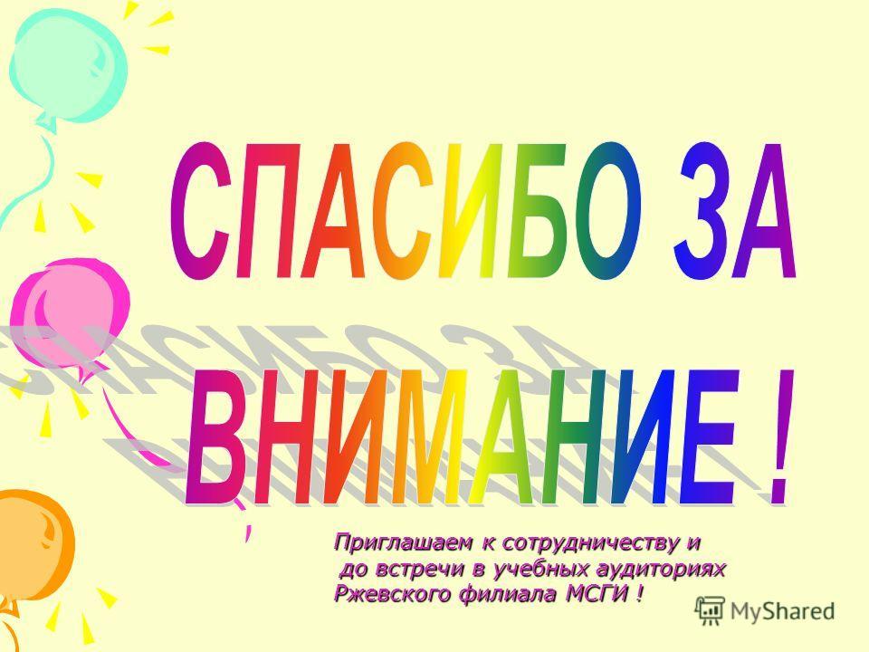 Приглашаем к сотрудничеству и до встречи в учебных аудиториях Ржевского филиала МСГИ ! до встречи в учебных аудиториях Ржевского филиала МСГИ !
