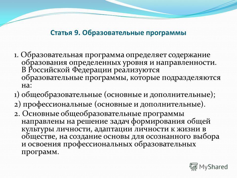 Статья 9. Образовательные программы 1. Образовательная программа определяет содержание образования определенных уровня и направленности. В Российской Федерации реализуются образовательные программы, которые подразделяются на: 1) общеобразовательные (