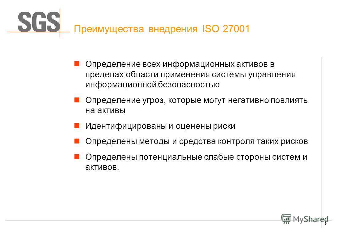 9 Преимущества внедрения ISO 27001 Определение всех информационных активов в пределах области применения системы управления информационной безопасностью Определение угроз, которые могут негативно повлиять на активы Идентифицированы и оценены риски Оп