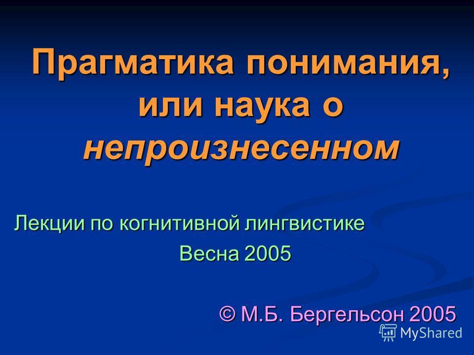 Прагматика понимания, или наука о непроизнесенном Лекции по когнитивной лингвистике Весна 2005 © М.Б. Бергельсон 2005